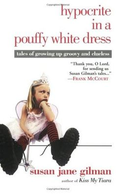 Hypocrite in a Pouffy White Dress: Tales of Growing up Groovy and Clueless by Susan Jane Gilman