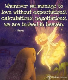 Whenever we manage to love without expectations calculations negotiations we are indeed in heaven. Rumi | #lifeadvancer | @lifeadvancer