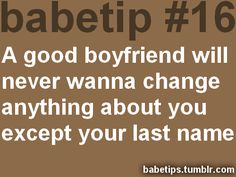 babetip #16: A good boyfriend will never wanna change anything about you except your last name.