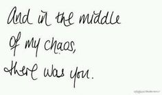 And in the middle of my chaos, there was you.