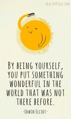 Positive quote: By being yourself, you put something wonderful in the world that was not there before. www.HealthyPlace.com