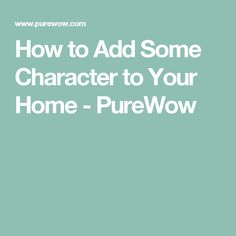 How to Add Some Character to Your Home - PureWow