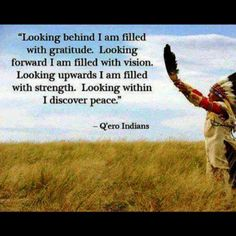 """Looking behind, I am filled with gratitude.  Looking forward, I am filled with vision.  Looking upwards, I am filled with strength.  Looking within, I discover peace.""                                                                   Q'ero Indians"