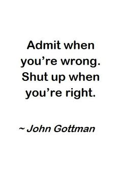 "Inspirational Quotes // ""Admit when you're wrong. Shut up when you're right."" - John Gottman"