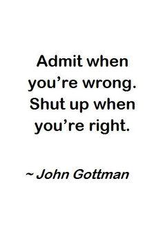 Admit when you're wrong. Shut up when you're right. John Gottman.