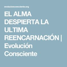 EL ALMA DESPIERTA LA ULTIMA REENCARNACIÓN | Evolución Consciente