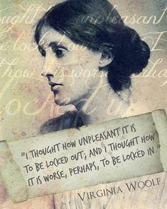 """""""Lock up your libraries if you like, but there is no gate, no lock, no bolt that you can set upon the freedom of my mind."""" ~ 'A Room Of One's Own' by (Adeline) Virginia Woolf (Jan. 25, 1882 – March 28, 1941)"""