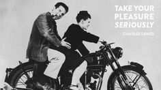 """""""Take Your Pleasure Seriously"""" - Charles Eames"""