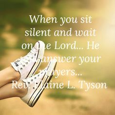 When you sit in silent and wait on the Lord... He will answer your prayers...