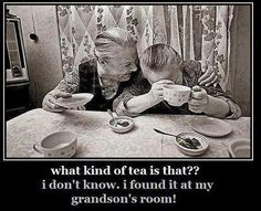 """""""What Kind Of Tea Is That?? I don't know. I found it in my grandson's room!"""""""