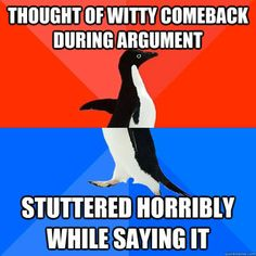 hate when that happens... either that  or think of witty comeback an hour after the argument is said done