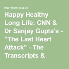 "Happy Healthy Long Life: CNN & Dr Sanjay Gupta's - ""The Last Heart Attack"" - The Transcripts & Series"