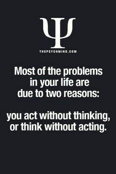 most of the problems in your life are due to two reasons: you act without thinking, or think without acting.