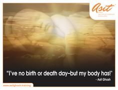 I've no birth or death day-but my body has! - Asit Ghosh ‪#‎Quotes‬ ‪#‎Asit‬#Ghosh#FFT#ThoughtDrops