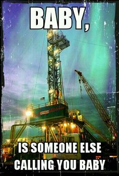 Oilfield life, exactly how i feel! the rig is his mistress!