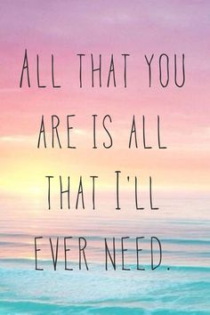 Should this be the last thing I see, I want you to know it's enough for me. All that you are is all that I'll ever need.