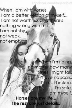 ↠ When I am with horses, I am a better version of myself... I am not worthless and there's nothing wrong with me. I am not shy, not weak, not empty.  When I am riding, No matter how many times I might fall, I have no scars. I am not broken. I am safe. I am myself  Horse are my life... The rest are just details.