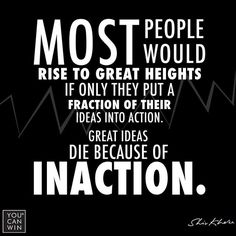 Most people would rise to great heights if only they put a fraction of their ideas into action...great ideas die because of inaction