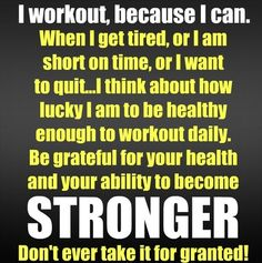 I workout, because I can.  When I get tired, or I am short on time, or I want to quit... I think about how lucky I am to be healthy enough to workout daily.  Be grateful for your health and your ability to become stronger.  Don't ever take it for granted!