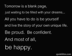 Tomorrow is a blank page, just waiting to be filled with your dreams...