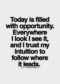 Today is filled with opportunity. Everywhere I look I see it, and I trust my intuition to follow where it leads.