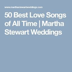 50 Best Love Songs of All Time | Martha Stewart Weddings