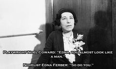 "Playwright Noel Coward: ""Edna, you almost look like a man."" - Novelist Edna Ferber: ""So do you."""