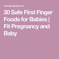 30 Safe First Finger Foods for Babies | Fit Pregnancy and Baby