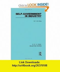 G. D. H. Cole Selected Works Self-Government in Industry (Routledge Library Editions) (Volume 2) (9780415597302) G D H Cole , ISBN-10: 0415597307  , ISBN-13: 978-0415597302 ,  , tutorials , pdf , ebook , torrent , downloads , rapidshare , filesonic , hotfile , megaupload , fileserve