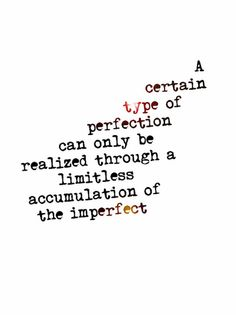 """A certain type of perfection can only be realized through a limitless accumulation of the imperfect"" ~ Haruki Murakami"