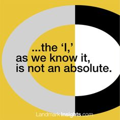 Landmark Forum Leader Laurel Scheaf, insight: The 'I,' as we know it, is not an absolute. Read more Conversations that Matter at Landmark Insights, a Landmark newsletter. When Us, Read More, Authors, Insight, This Is Us, Freedom, Relationship, Shit Happens, Education