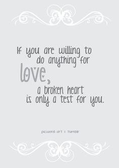 If you are willing to do anything for love, a broken heart is only a test for you. #quote