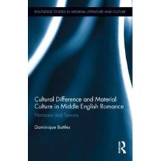 Cultural Difference and Material Culture in Middle English Romance: Normans and Saxons (Routledge Research in Medieval Literature) by Dominique Battles.