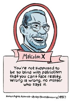 """You're not supposed to be so blind with patriotism that you can't face reality. Wrong is wrong, no matter who says it.""  ~ Malcolm X, Human Rights Activist, By Any Means Necessary (1992)   Artist: Alex Graudins Human Rights Activists, By Any Means Necessary, Anarchism, Pop Culture Art, Malcolm X, Who Said, National Flag, Oppression, About Me Blog"