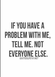 Your sure do have lots to say behind my back. How about next time you see me tell me or if you can't do it face to face you have my number