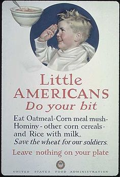 Vintage World War 1 Poster image of a cute kid saluting his mother with a ceral bowl, poster text says little Americans do your bit, Eat Oatmeal, corn meal mush, hominy, other corn cerials and rice with milk, save the wheat for our soldiers, leave nothing on your plate; United States Food Administration Poster