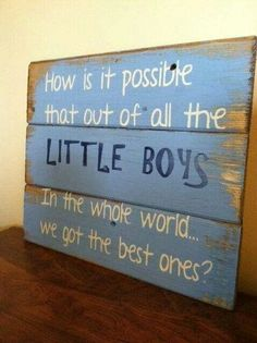 """How is it possible that out of all the little boys in the whole world... we got the best ones?"""