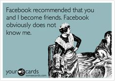 Facebook---blahhhhh!!!! Yeah it recommended me and my ex husband to be friends !!! NOT!!!!!!!!!!!!
