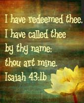 """""""Fear not: for I have redeemed thee, I have called thee by thy name; thou art mine.""""  Isaiah 43:1"""