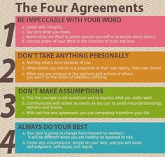 The Four Agreements:  1. Be impeccable with your word.  2. Don't take anything personally.  3. Don't make assumptions.  4. Always do your best.
