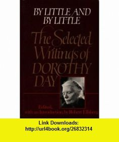 By Little  By Little The Selected Writings of Dorothy Day (9780394714325) Dorothy Day, Robert Ellsberg , ISBN-10: 0394714326  , ISBN-13: 978-0394714325 ,  , tutorials , pdf , ebook , torrent , downloads , rapidshare , filesonic , hotfile , megaupload , fileserve