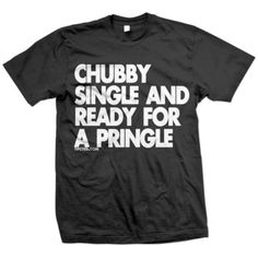 The dating scene is rough. Blind dates. Missed connections. Finding out you're related. Food, however, is a reliable good. Display your allegiance to food with the blackReady For A Pringle T-shirt by DPCTED. Bold text across the chest reads Chubby Single And Ready For A Pringle. God knows, once you pop the fun don't stop.    I like this guys wit! <3