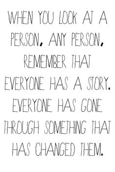 Cuando mires a cualquier persona, recuerda que todos tenemos una historia. Cada quién ha pasado por cosas que lo han marcado de algún modo..