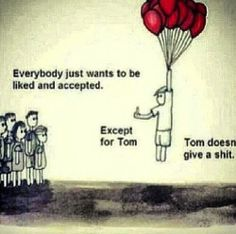 Everybody just wants to be liked and accepted.  Except for tome.  Tom doesn't give a shit.