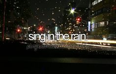 Sing. . . . In the rain, how amazing! I think I've done this once or twice, i want to do it again. :)