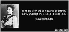 So ist das Leben und so muss man es nehmen, tapfer, unverzagt und lächelnd - trotz alledem. (Rosa Luxemburg)