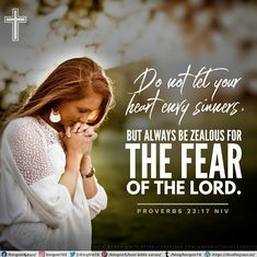 Do not let your heart envy sinners, but always be zealous for the fear of the Lord. Proverbs 23:17 NIV