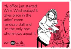 My office just started Wine Wednesdays! It takes place in the ladies' room handicap stall and I'm the only one who knows about it.