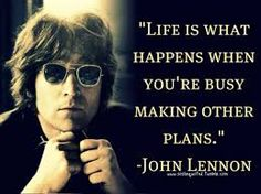 """""""Life is what happens while you are busy making other plans."""" - John Lenonn"""