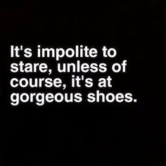 It's impolite to stare, unless it's at gorgeous shoes.                                                                                                                                                                                 Más